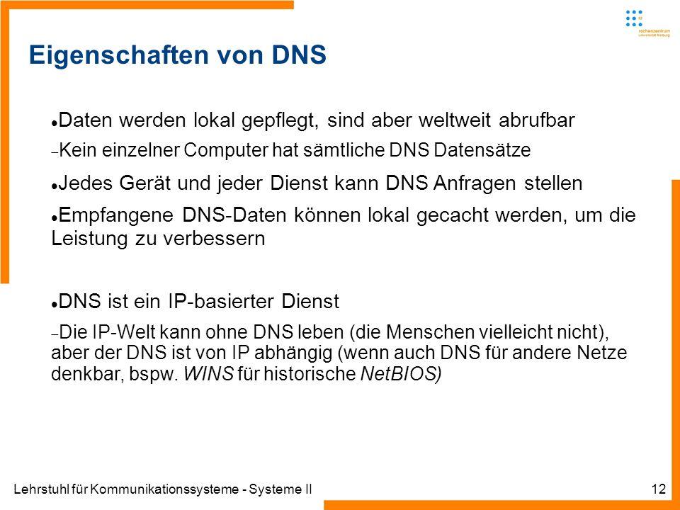 Lehrstuhl für Kommunikationssysteme - Systeme II12 Eigenschaften von DNS Daten werden lokal gepflegt, sind aber weltweit abrufbar Kein einzelner Computer hat sämtliche DNS Datensätze Jedes Gerät und jeder Dienst kann DNS Anfragen stellen Empfangene DNS-Daten können lokal gecacht werden, um die Leistung zu verbessern DNS ist ein IP-basierter Dienst Die IP-Welt kann ohne DNS leben (die Menschen vielleicht nicht), aber der DNS ist von IP abhängig (wenn auch DNS für andere Netze denkbar, bspw.
