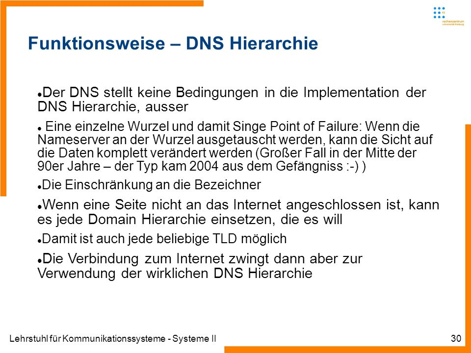 Lehrstuhl für Kommunikationssysteme - Systeme II30 Funktionsweise – DNS Hierarchie Der DNS stellt keine Bedingungen in die Implementation der DNS Hierarchie, ausser Eine einzelne Wurzel und damit Singe Point of Failure: Wenn die Nameserver an der Wurzel ausgetauscht werden, kann die Sicht auf die Daten komplett verändert werden (Großer Fall in der Mitte der 90er Jahre – der Typ kam 2004 aus dem Gefängniss :-) ) Die Einschränkung an die Bezeichner Wenn eine Seite nicht an das Internet angeschlossen ist, kann es jede Domain Hierarchie einsetzen, die es will Damit ist auch jede beliebige TLD möglich Die Verbindung zum Internet zwingt dann aber zur Verwendung der wirklichen DNS Hierarchie