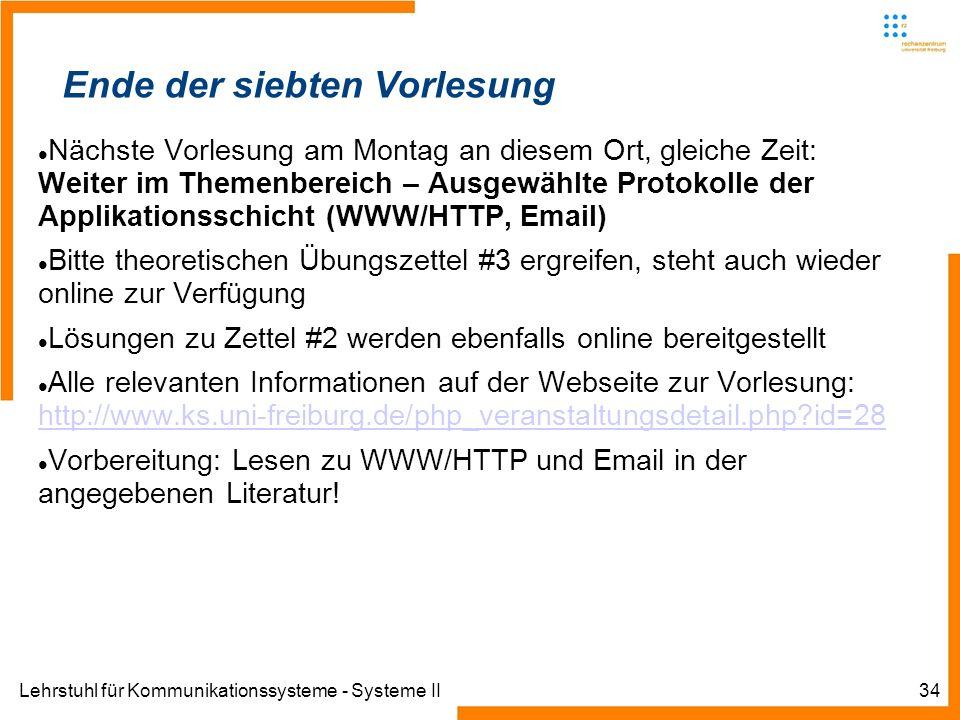 Lehrstuhl für Kommunikationssysteme - Systeme II34 Ende der siebten Vorlesung Nächste Vorlesung am Montag an diesem Ort, gleiche Zeit: Weiter im Themenbereich – Ausgewählte Protokolle der Applikationsschicht (WWW/HTTP, Email) Bitte theoretischen Übungszettel #3 ergreifen, steht auch wieder online zur Verfügung Lösungen zu Zettel #2 werden ebenfalls online bereitgestellt Alle relevanten Informationen auf der Webseite zur Vorlesung: http://www.ks.uni-freiburg.de/php_veranstaltungsdetail.php?id=28 http://www.ks.uni-freiburg.de/php_veranstaltungsdetail.php?id=28 Vorbereitung: Lesen zu WWW/HTTP und Email in der angegebenen Literatur!
