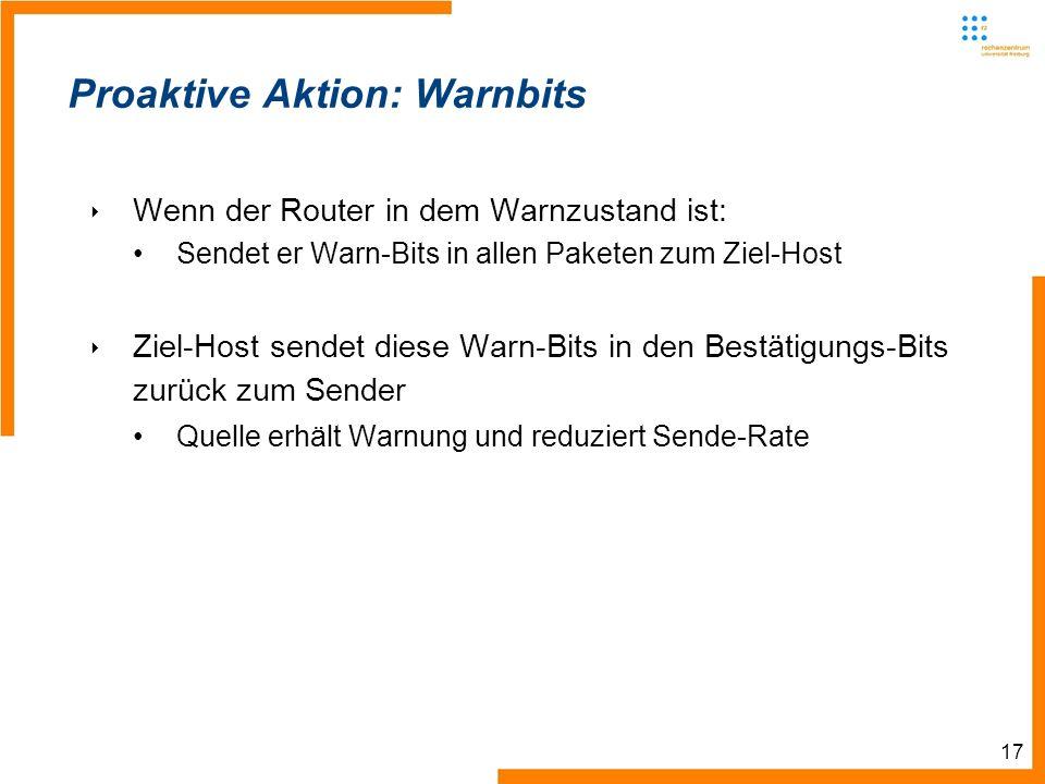 17 Proaktive Aktion: Warnbits Wenn der Router in dem Warnzustand ist: Sendet er Warn-Bits in allen Paketen zum Ziel-Host Ziel-Host sendet diese Warn-Bits in den Bestätigungs-Bits zurück zum Sender Quelle erhält Warnung und reduziert Sende-Rate