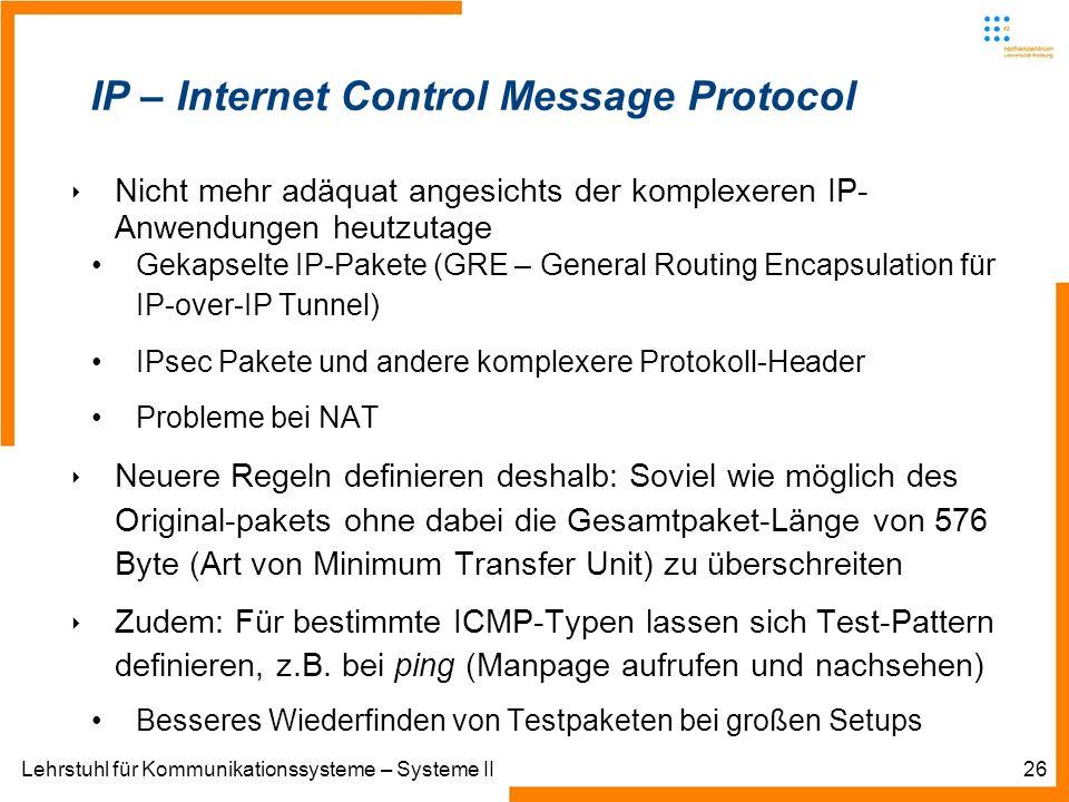 Lehrstuhl für Kommunikationssysteme – Systeme II26 IP – Internet Control Message Protocol Nicht mehr adäquat angesichts der komplexeren IP- Anwendungen heutzutage Gekapselte IP-Pakete (GRE – General Routing Encapsulation für IP-over-IP Tunnel) IPsec Pakete und andere komplexere Protokoll-Header Probleme bei NAT Neuere Regeln definieren deshalb: Soviel wie möglich des Original-pakets ohne dabei die Gesamtpaket-Länge von 576 Byte (Art von Minimum Transfer Unit) zu überschreiten Zudem: Für bestimmte ICMP-Typen lassen sich Test-Pattern definieren, z.B.