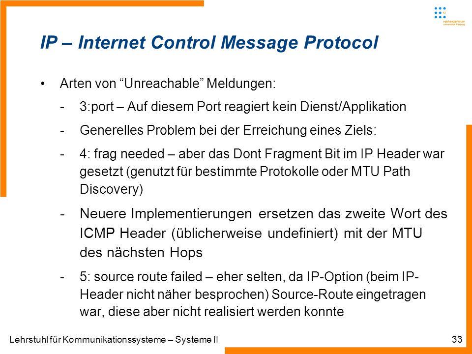Lehrstuhl für Kommunikationssysteme – Systeme II33 IP – Internet Control Message Protocol Arten von Unreachable Meldungen: -3:port – Auf diesem Port reagiert kein Dienst/Applikation -Generelles Problem bei der Erreichung eines Ziels: -4: frag needed – aber das Dont Fragment Bit im IP Header war gesetzt (genutzt für bestimmte Protokolle oder MTU Path Discovery) -Neuere Implementierungen ersetzen das zweite Wort des ICMP Header (üblicherweise undefiniert) mit der MTU des nächsten Hops -5: source route failed – eher selten, da IP-Option (beim IP- Header nicht näher besprochen) Source-Route eingetragen war, diese aber nicht realisiert werden konnte