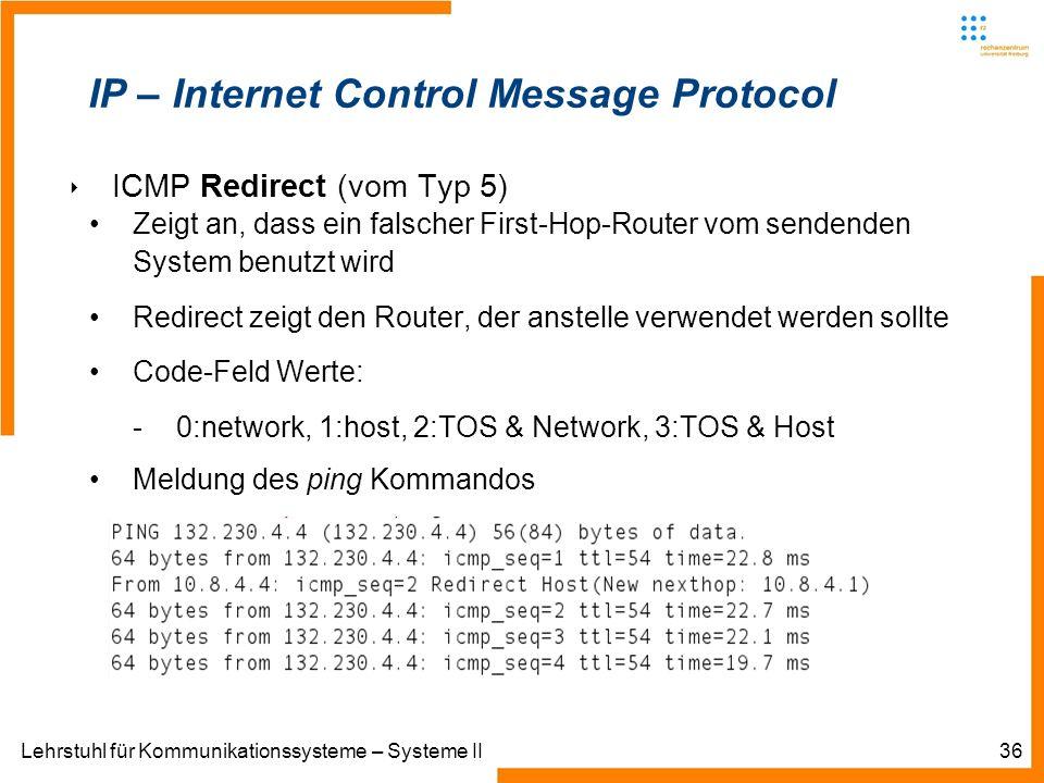 Lehrstuhl für Kommunikationssysteme – Systeme II36 IP – Internet Control Message Protocol ICMP Redirect (vom Typ 5) Zeigt an, dass ein falscher First-Hop-Router vom sendenden System benutzt wird Redirect zeigt den Router, der anstelle verwendet werden sollte Code-Feld Werte: -0:network, 1:host, 2:TOS & Network, 3:TOS & Host Meldung des ping Kommandos