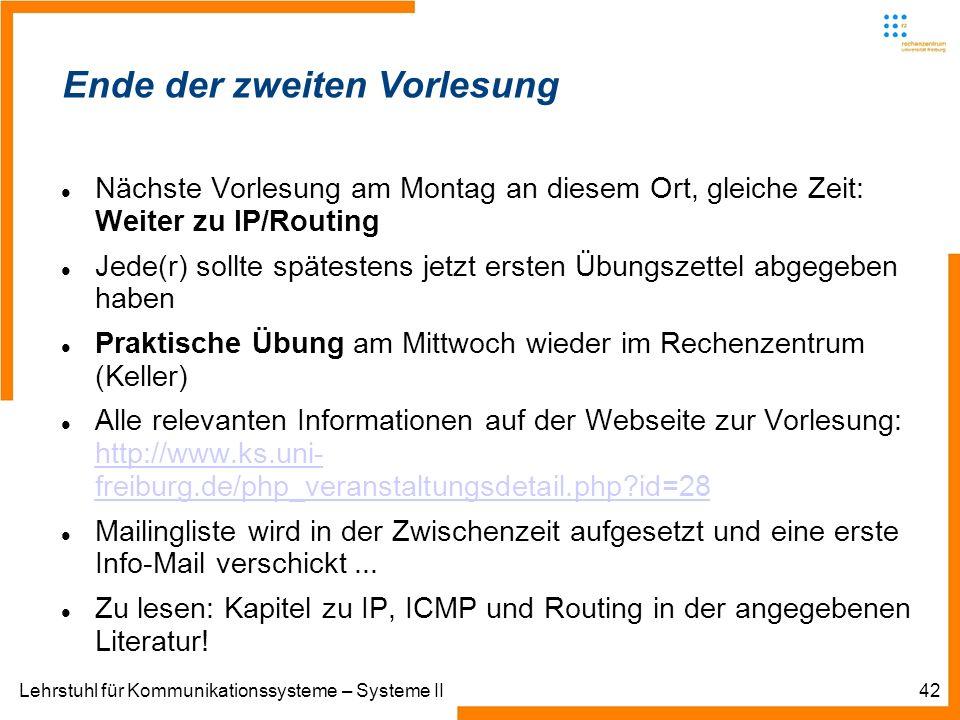 Lehrstuhl für Kommunikationssysteme – Systeme II42 Informatik IIIWinter 2007/08Informatik IIIWinter 2007/08 Rechnernetze und TelematikAlbert-Ludwig-Universität FreiburgChristian SchindelhauerRechnernetze und TelematikAlbert-Ludwig-Universität FreiburgChristian Schindelhauer Ende der zweiten Vorlesung Nächste Vorlesung am Montag an diesem Ort, gleiche Zeit: Weiter zu IP/Routing Jede(r) sollte spätestens jetzt ersten Übungszettel abgegeben haben Praktische Übung am Mittwoch wieder im Rechenzentrum (Keller) Alle relevanten Informationen auf der Webseite zur Vorlesung: http://www.ks.uni- freiburg.de/php_veranstaltungsdetail.php id=28 http://www.ks.uni- freiburg.de/php_veranstaltungsdetail.php id=28 Mailingliste wird in der Zwischenzeit aufgesetzt und eine erste Info-Mail verschickt...