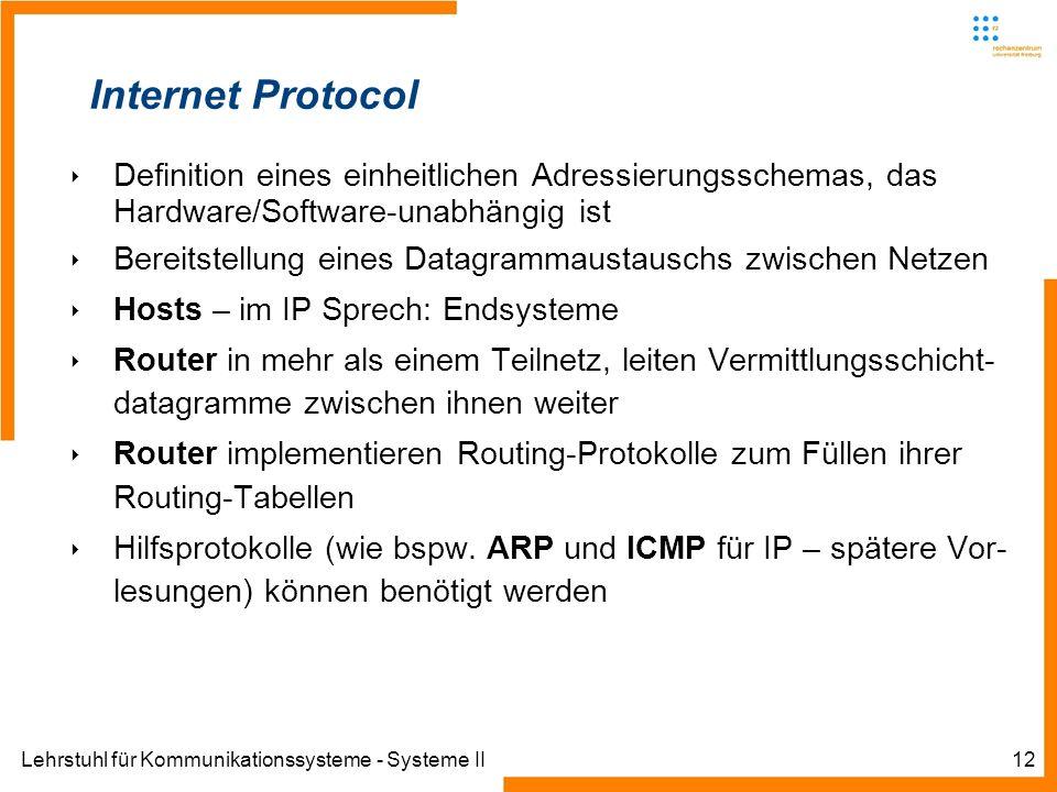 Lehrstuhl für Kommunikationssysteme - Systeme II12 Internet Protocol Definition eines einheitlichen Adressierungsschemas, das Hardware/Software-unabhängig ist Bereitstellung eines Datagrammaustauschs zwischen Netzen Hosts – im IP Sprech: Endsysteme Router in mehr als einem Teilnetz, leiten Vermittlungsschicht- datagramme zwischen ihnen weiter Router implementieren Routing-Protokolle zum Füllen ihrer Routing-Tabellen Hilfsprotokolle (wie bspw.