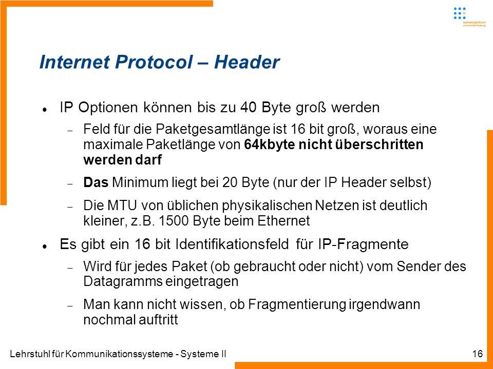 Lehrstuhl für Kommunikationssysteme - Systeme II16 Internet Protocol – Header IP Optionen können bis zu 40 Byte groß werden Feld für die Paketgesamtlänge ist 16 bit groß, woraus eine maximale Paketlänge von 64kbyte nicht überschritten werden darf Das Minimum liegt bei 20 Byte (nur der IP Header selbst) Die MTU von üblichen physikalischen Netzen ist deutlich kleiner, z.B.