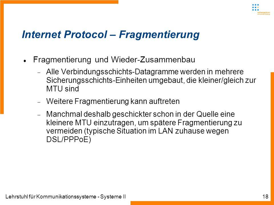 Lehrstuhl für Kommunikationssysteme - Systeme II18 Internet Protocol – Fragmentierung Fragmentierung und Wieder-Zusammenbau Alle Verbindungsschichts-Datagramme werden in mehrere Sicherungsschichts-Einheiten umgebaut, die kleiner/gleich zur MTU sind Weitere Fragmentierung kann auftreten Manchmal deshalb geschickter schon in der Quelle eine kleinere MTU einzutragen, um spätere Fragmentierung zu vermeiden (typische Situation im LAN zuhause wegen DSL/PPPoE)
