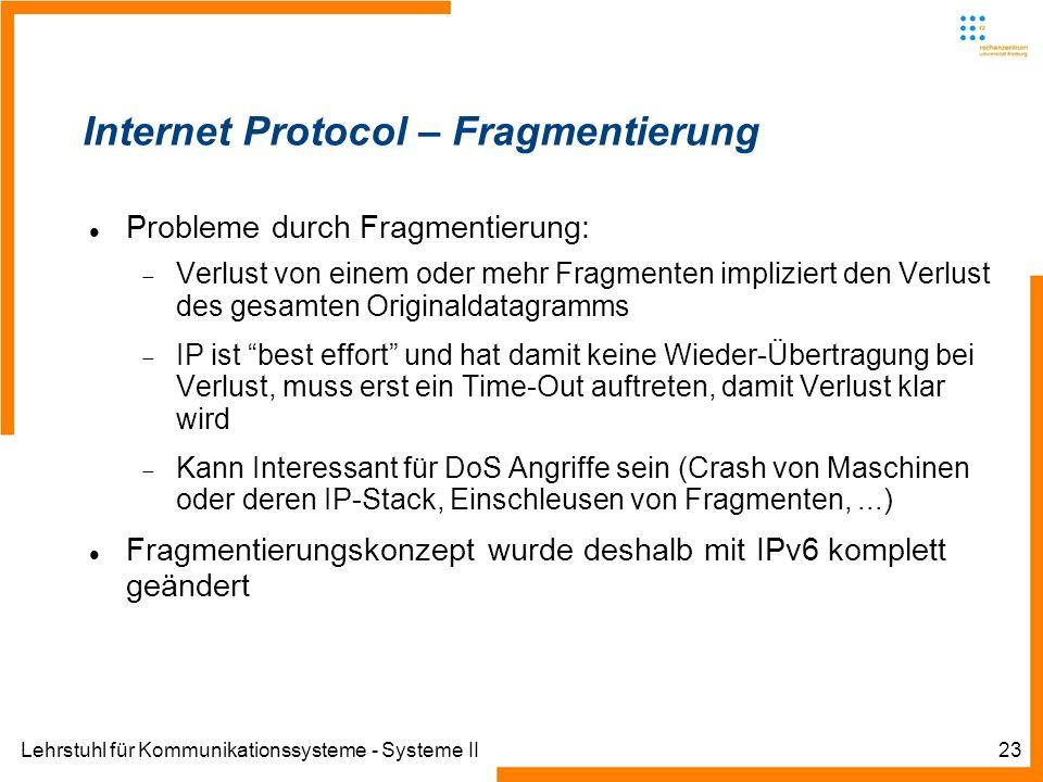 Lehrstuhl für Kommunikationssysteme - Systeme II23 Internet Protocol – Fragmentierung Probleme durch Fragmentierung: Verlust von einem oder mehr Fragmenten impliziert den Verlust des gesamten Originaldatagramms IP ist best effort und hat damit keine Wieder-Übertragung bei Verlust, muss erst ein Time-Out auftreten, damit Verlust klar wird Kann Interessant für DoS Angriffe sein (Crash von Maschinen oder deren IP-Stack, Einschleusen von Fragmenten,...) Fragmentierungskonzept wurde deshalb mit IPv6 komplett geändert