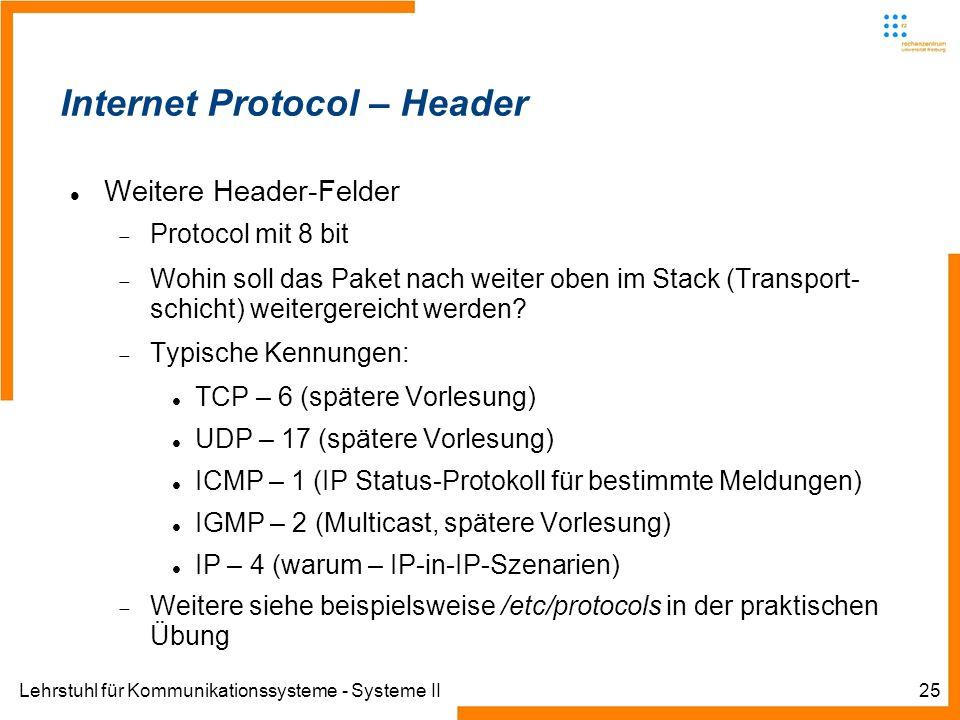 Lehrstuhl für Kommunikationssysteme - Systeme II25 Internet Protocol – Header Weitere Header-Felder Protocol mit 8 bit Wohin soll das Paket nach weiter oben im Stack (Transport- schicht) weitergereicht werden.