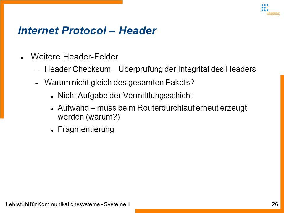 Lehrstuhl für Kommunikationssysteme - Systeme II26 Internet Protocol – Header Weitere Header-Felder Header Checksum – Überprüfung der Integrität des Headers Warum nicht gleich des gesamten Pakets.
