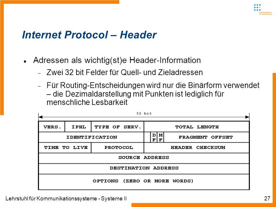 Lehrstuhl für Kommunikationssysteme - Systeme II27 Internet Protocol – Header Adressen als wichtig(st)e Header-Information Zwei 32 bit Felder für Quell- und Zieladressen Für Routing-Entscheidungen wird nur die Binärform verwendet – die Dezimaldarstellung mit Punkten ist lediglich für menschliche Lesbarkeit