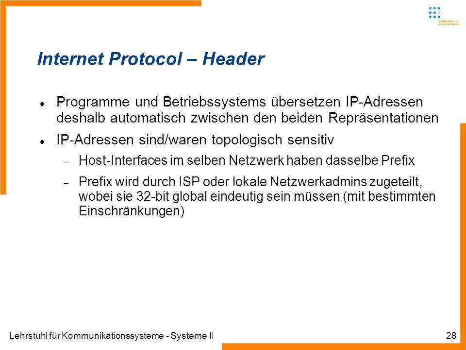 Lehrstuhl für Kommunikationssysteme - Systeme II28 Internet Protocol – Header Programme und Betriebssystems übersetzen IP-Adressen deshalb automatisch zwischen den beiden Repräsentationen IP-Adressen sind/waren topologisch sensitiv Host-Interfaces im selben Netzwerk haben dasselbe Prefix Prefix wird durch ISP oder lokale Netzwerkadmins zugeteilt, wobei sie 32-bit global eindeutig sein müssen (mit bestimmten Einschränkungen)