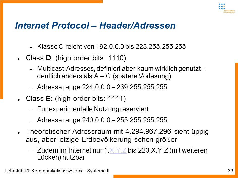 Lehrstuhl für Kommunikationssysteme - Systeme II33 Internet Protocol – Header/Adressen Klasse C reicht von 192.0.0.0 bis 223.255.255.255 Class D: (high order bits: 1110) Multicast-Adresses, definiert aber kaum wirklich genutzt – deutlich anders als A – C (spätere Vorlesung) Adresse range 224.0.0.0 – 239.255.255.255 Class E: (high order bits: 1111) Für experimentelle Nutzung reserviert Adresse range 240.0.0.0 – 255.255.255.255 Theoretischer Adressraum mit 4,294,967,296 sieht üppig aus, aber jetzige Erdbevölkerung schon größer Zudem im Internet nur 1.X.Y.Z bis 223.X.Y.Z (mit weiteren Lücken) nutzbarX.Y.Z