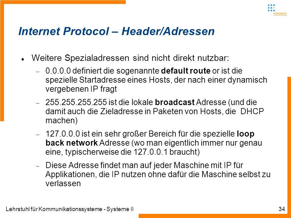 Lehrstuhl für Kommunikationssysteme - Systeme II34 Internet Protocol – Header/Adressen Weitere Spezialadressen sind nicht direkt nutzbar: 0.0.0.0 definiert die sogenannte default route or ist die spezielle Startadresse eines Hosts, der nach einer dynamisch vergebenen IP fragt 255.255.255.255 ist die lokale broadcast Adresse (und die damit auch die Zieladresse in Paketen von Hosts, die DHCP machen) 127.0.0.0 ist ein sehr großer Bereich für die spezielle loop back network Adresse (wo man eigentlich immer nur genau eine, typischerweise die 127.0.0.1 braucht) Diese Adresse findet man auf jeder Maschine mit IP für Applikationen, die IP nutzen ohne dafür die Maschine selbst zu verlassen