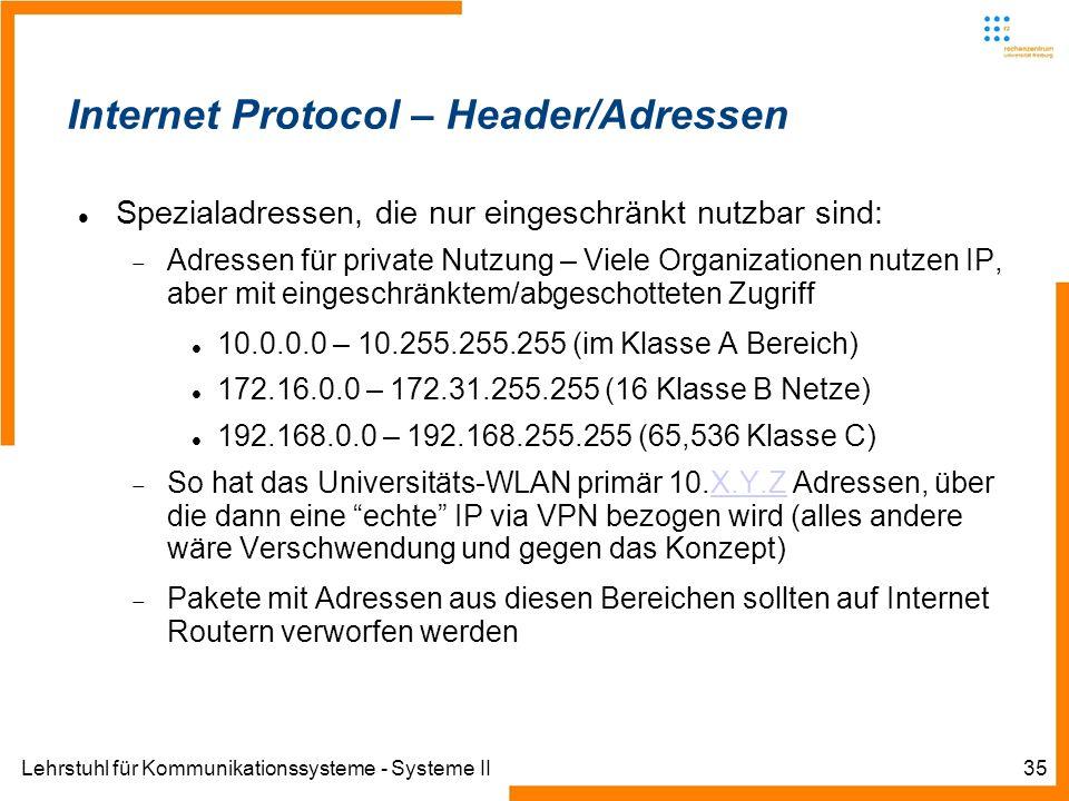 Lehrstuhl für Kommunikationssysteme - Systeme II35 Internet Protocol – Header/Adressen Spezialadressen, die nur eingeschränkt nutzbar sind: Adressen für private Nutzung – Viele Organizationen nutzen IP, aber mit eingeschränktem/abgeschotteten Zugriff 10.0.0.0 – 10.255.255.255 (im Klasse A Bereich) 172.16.0.0 – 172.31.255.255 (16 Klasse B Netze) 192.168.0.0 – 192.168.255.255 (65,536 Klasse C) So hat das Universitäts-WLAN primär 10.X.Y.Z Adressen, über die dann eine echte IP via VPN bezogen wird (alles andere wäre Verschwendung und gegen das Konzept)X.Y.Z Pakete mit Adressen aus diesen Bereichen sollten auf Internet Routern verworfen werden