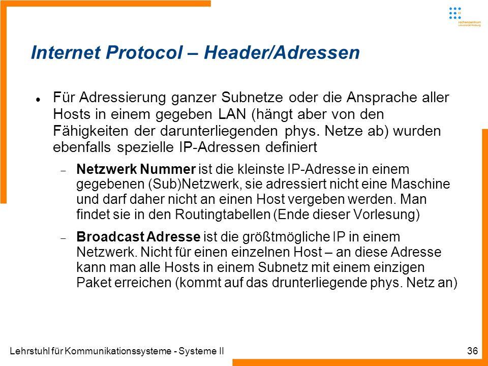 Lehrstuhl für Kommunikationssysteme - Systeme II36 Internet Protocol – Header/Adressen Für Adressierung ganzer Subnetze oder die Ansprache aller Hosts in einem gegeben LAN (hängt aber von den Fähigkeiten der darunterliegenden phys.