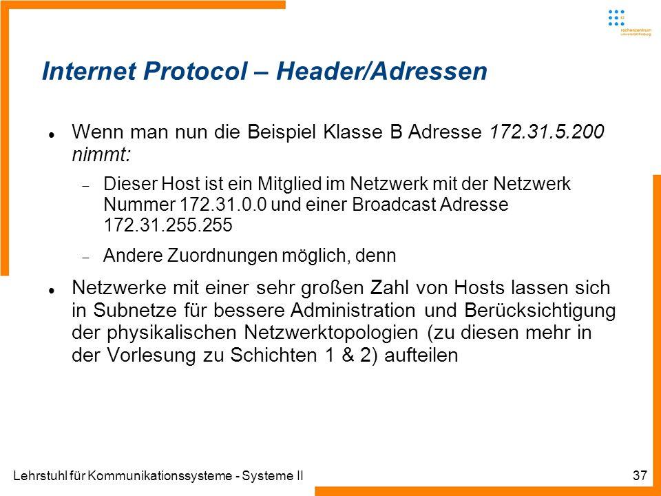 Lehrstuhl für Kommunikationssysteme - Systeme II37 Internet Protocol – Header/Adressen Wenn man nun die Beispiel Klasse B Adresse 172.31.5.200 nimmt: Dieser Host ist ein Mitglied im Netzwerk mit der Netzwerk Nummer 172.31.0.0 und einer Broadcast Adresse 172.31.255.255 Andere Zuordnungen möglich, denn Netzwerke mit einer sehr großen Zahl von Hosts lassen sich in Subnetze für bessere Administration und Berücksichtigung der physikalischen Netzwerktopologien (zu diesen mehr in der Vorlesung zu Schichten 1 & 2) aufteilen
