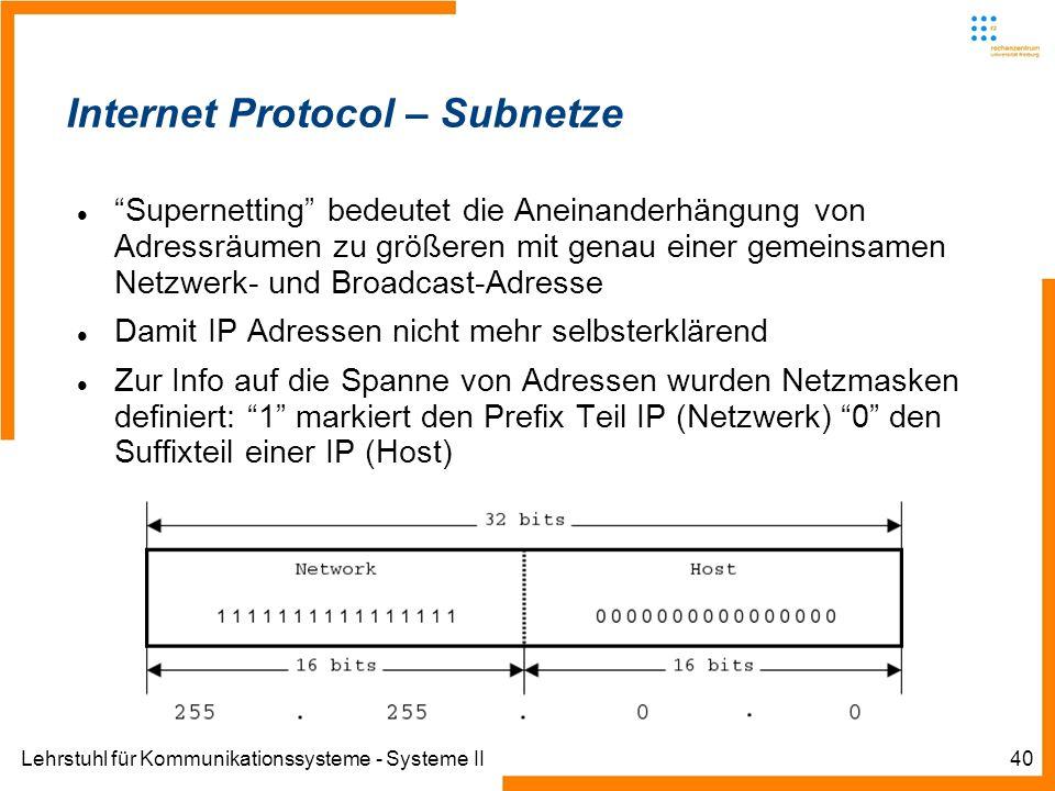 Lehrstuhl für Kommunikationssysteme - Systeme II40 Internet Protocol – Subnetze Supernetting bedeutet die Aneinanderhängung von Adressräumen zu größeren mit genau einer gemeinsamen Netzwerk- und Broadcast-Adresse Damit IP Adressen nicht mehr selbsterklärend Zur Info auf die Spanne von Adressen wurden Netzmasken definiert: 1 markiert den Prefix Teil IP (Netzwerk) 0 den Suffixteil einer IP (Host)