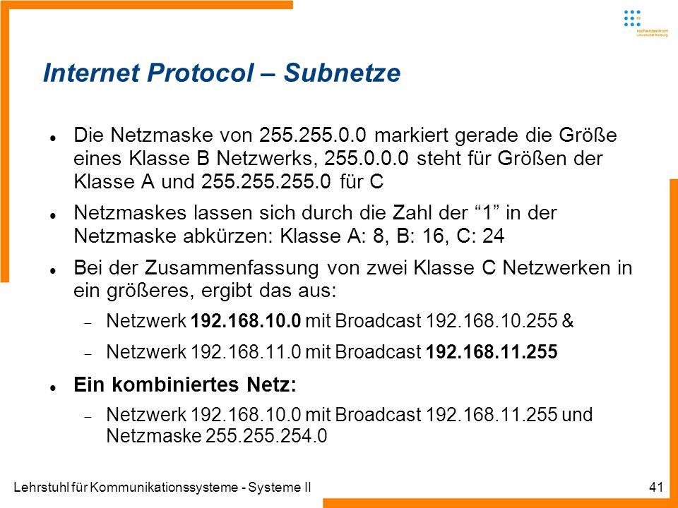 Lehrstuhl für Kommunikationssysteme - Systeme II41 Internet Protocol – Subnetze Die Netzmaske von 255.255.0.0 markiert gerade die Größe eines Klasse B Netzwerks, 255.0.0.0 steht für Größen der Klasse A und 255.255.255.0 für C Netzmaskes lassen sich durch die Zahl der 1 in der Netzmaske abkürzen: Klasse A: 8, B: 16, C: 24 Bei der Zusammenfassung von zwei Klasse C Netzwerken in ein größeres, ergibt das aus: Netzwerk 192.168.10.0 mit Broadcast 192.168.10.255 & Netzwerk 192.168.11.0 mit Broadcast 192.168.11.255 Ein kombiniertes Netz: Netzwerk 192.168.10.0 mit Broadcast 192.168.11.255 und Netzmaske 255.255.254.0