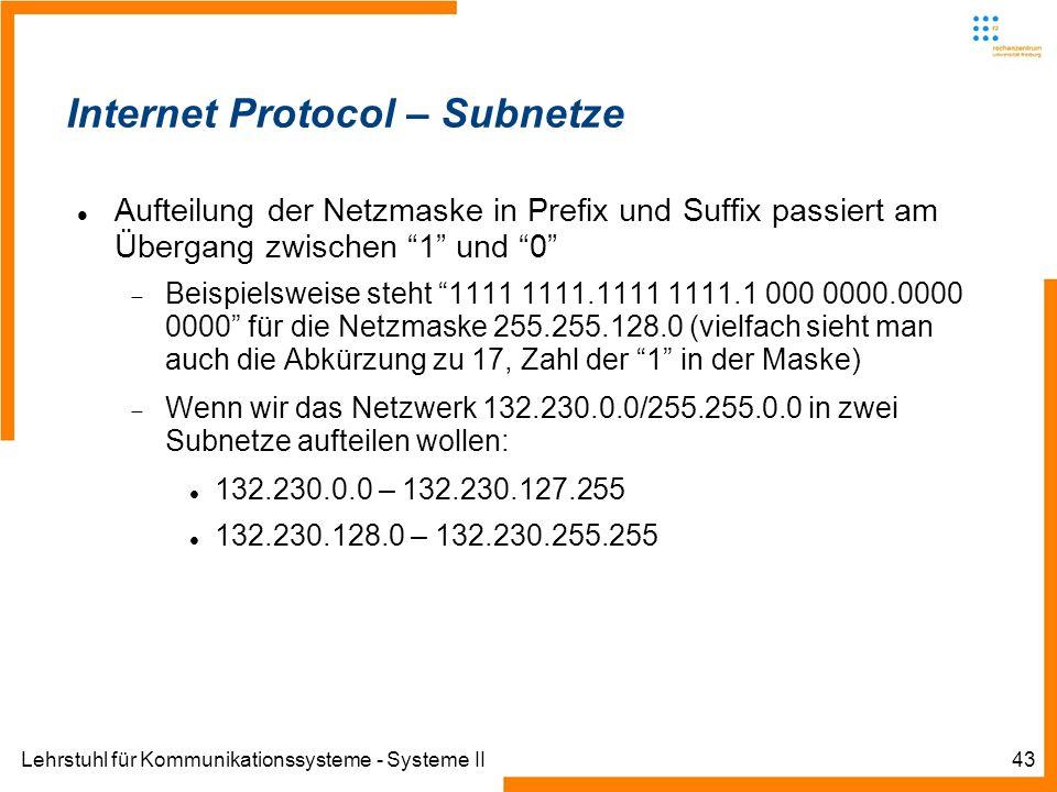 Lehrstuhl für Kommunikationssysteme - Systeme II43 Internet Protocol – Subnetze Aufteilung der Netzmaske in Prefix und Suffix passiert am Übergang zwischen 1 und 0 Beispielsweise steht 1111 1111.1111 1111.1 000 0000.0000 0000 für die Netzmaske 255.255.128.0 (vielfach sieht man auch die Abkürzung zu 17, Zahl der 1 in der Maske) Wenn wir das Netzwerk 132.230.0.0/255.255.0.0 in zwei Subnetze aufteilen wollen: 132.230.0.0 – 132.230.127.255 132.230.128.0 – 132.230.255.255