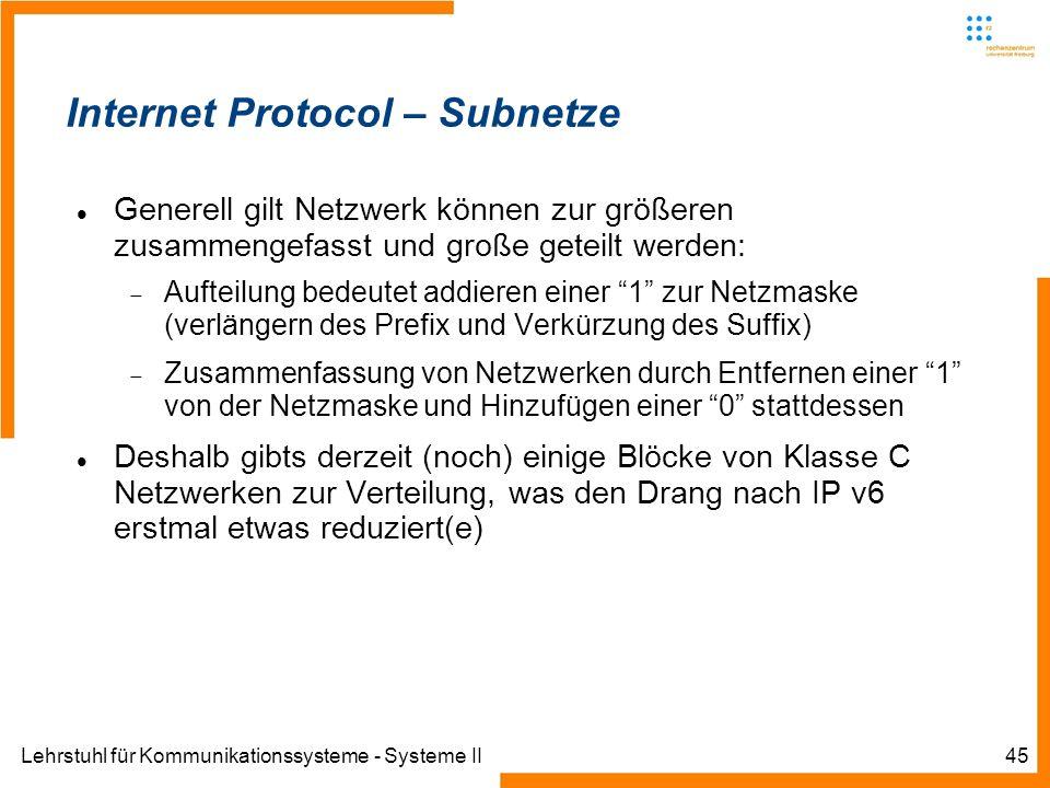 Lehrstuhl für Kommunikationssysteme - Systeme II45 Internet Protocol – Subnetze Generell gilt Netzwerk können zur größeren zusammengefasst und große geteilt werden: Aufteilung bedeutet addieren einer 1 zur Netzmaske (verlängern des Prefix und Verkürzung des Suffix) Zusammenfassung von Netzwerken durch Entfernen einer 1 von der Netzmaske und Hinzufügen einer 0 stattdessen Deshalb gibts derzeit (noch) einige Blöcke von Klasse C Netzwerken zur Verteilung, was den Drang nach IP v6 erstmal etwas reduziert(e)