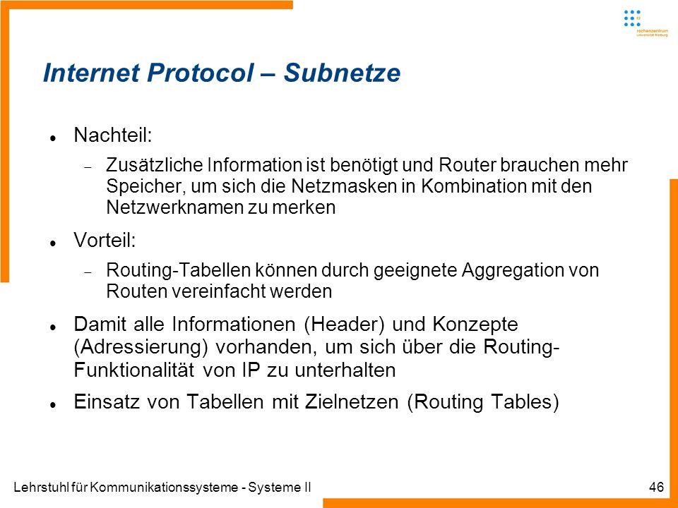 Lehrstuhl für Kommunikationssysteme - Systeme II46 Internet Protocol – Subnetze Nachteil: Zusätzliche Information ist benötigt und Router brauchen mehr Speicher, um sich die Netzmasken in Kombination mit den Netzwerknamen zu merken Vorteil: Routing-Tabellen können durch geeignete Aggregation von Routen vereinfacht werden Damit alle Informationen (Header) und Konzepte (Adressierung) vorhanden, um sich über die Routing- Funktionalität von IP zu unterhalten Einsatz von Tabellen mit Zielnetzen (Routing Tables)