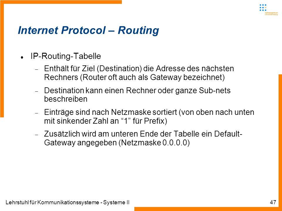 Lehrstuhl für Kommunikationssysteme - Systeme II47 Internet Protocol – Routing IP-Routing-Tabelle Enthält für Ziel (Destination) die Adresse des nächsten Rechners (Router oft auch als Gateway bezeichnet) Destination kann einen Rechner oder ganze Sub-nets beschreiben Einträge sind nach Netzmaske sortiert (von oben nach unten mit sinkender Zahl an 1 für Prefix) Zusätzlich wird am unteren Ende der Tabelle ein Default- Gateway angegeben (Netzmaske 0.0.0.0)