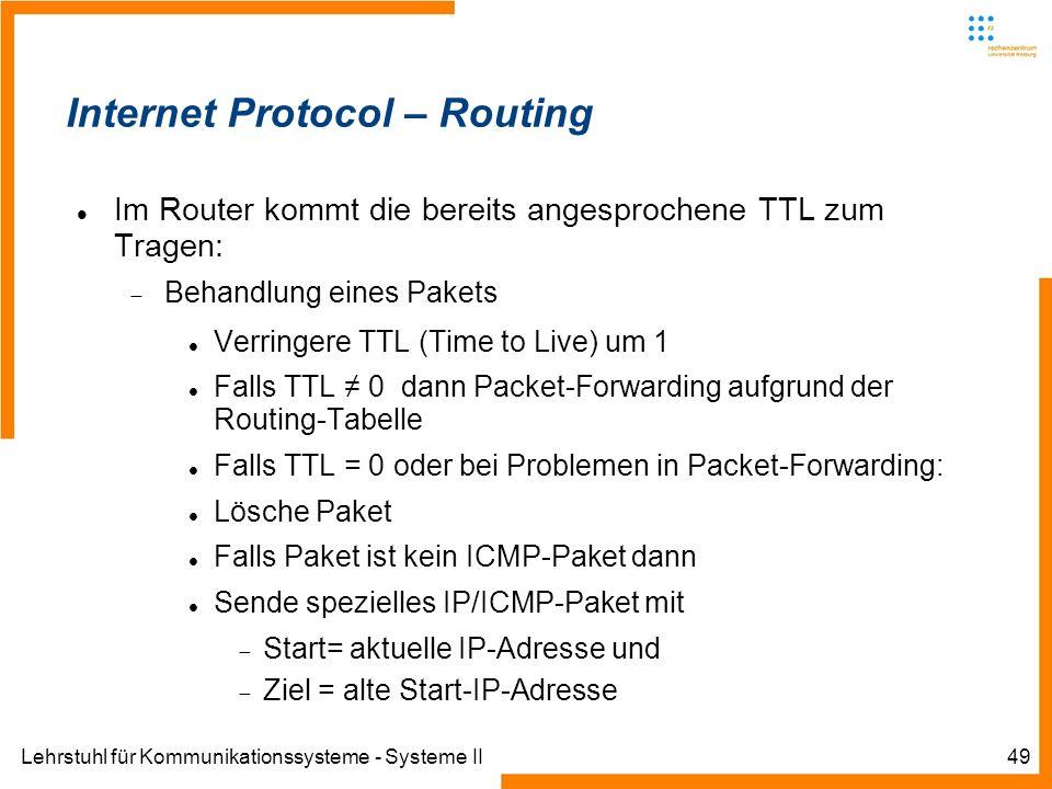 Lehrstuhl für Kommunikationssysteme - Systeme II49 Internet Protocol – Routing Im Router kommt die bereits angesprochene TTL zum Tragen: Behandlung eines Pakets Verringere TTL (Time to Live) um 1 Falls TTL 0 dann Packet-Forwarding aufgrund der Routing-Tabelle Falls TTL = 0 oder bei Problemen in Packet-Forwarding: Lösche Paket Falls Paket ist kein ICMP-Paket dann Sende spezielles IP/ICMP-Paket mit Start= aktuelle IP-Adresse und Ziel = alte Start-IP-Adresse