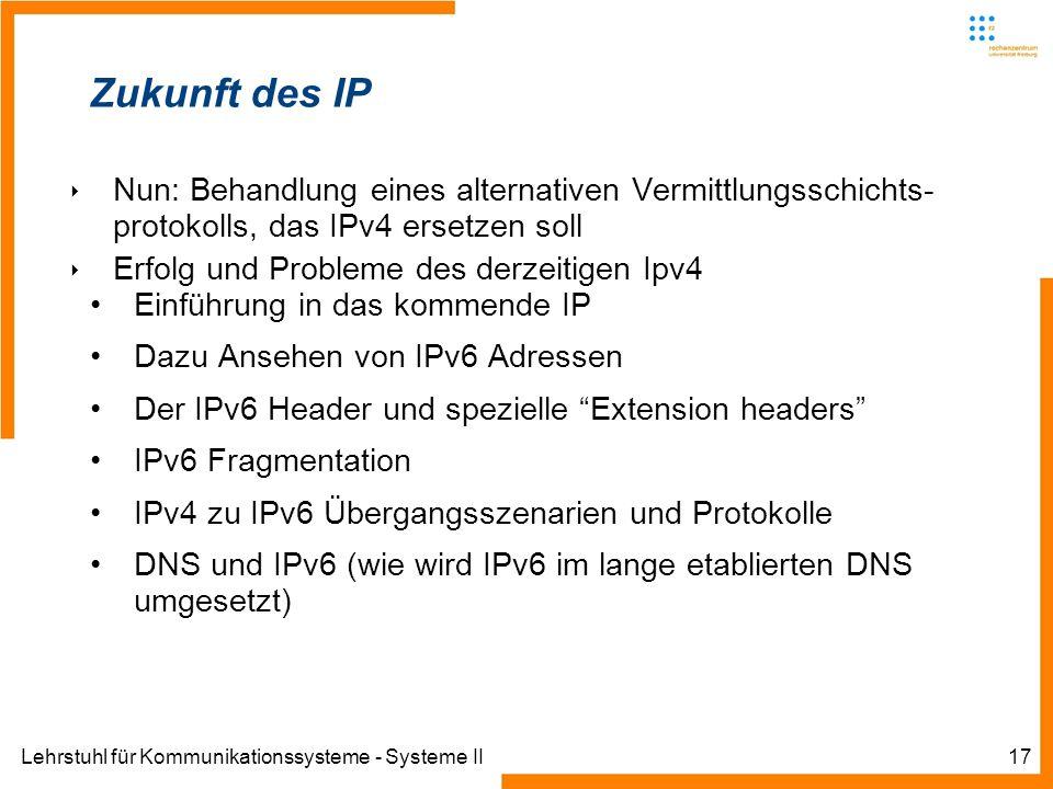 Lehrstuhl für Kommunikationssysteme - Systeme II17 Zukunft des IP Nun: Behandlung eines alternativen Vermittlungsschichts- protokolls, das IPv4 ersetz