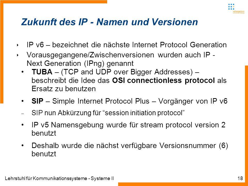 Lehrstuhl für Kommunikationssysteme - Systeme II18 Zukunft des IP - Namen und Versionen IP v6 – bezeichnet die nächste Internet Protocol Generation Vo