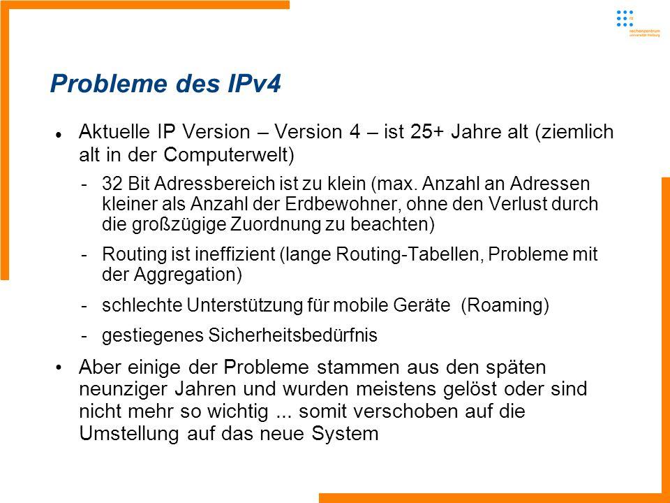 Probleme des IPv4 Aktuelle IP Version – Version 4 – ist 25+ Jahre alt (ziemlich alt in der Computerwelt) -32 Bit Adressbereich ist zu klein (max. Anza