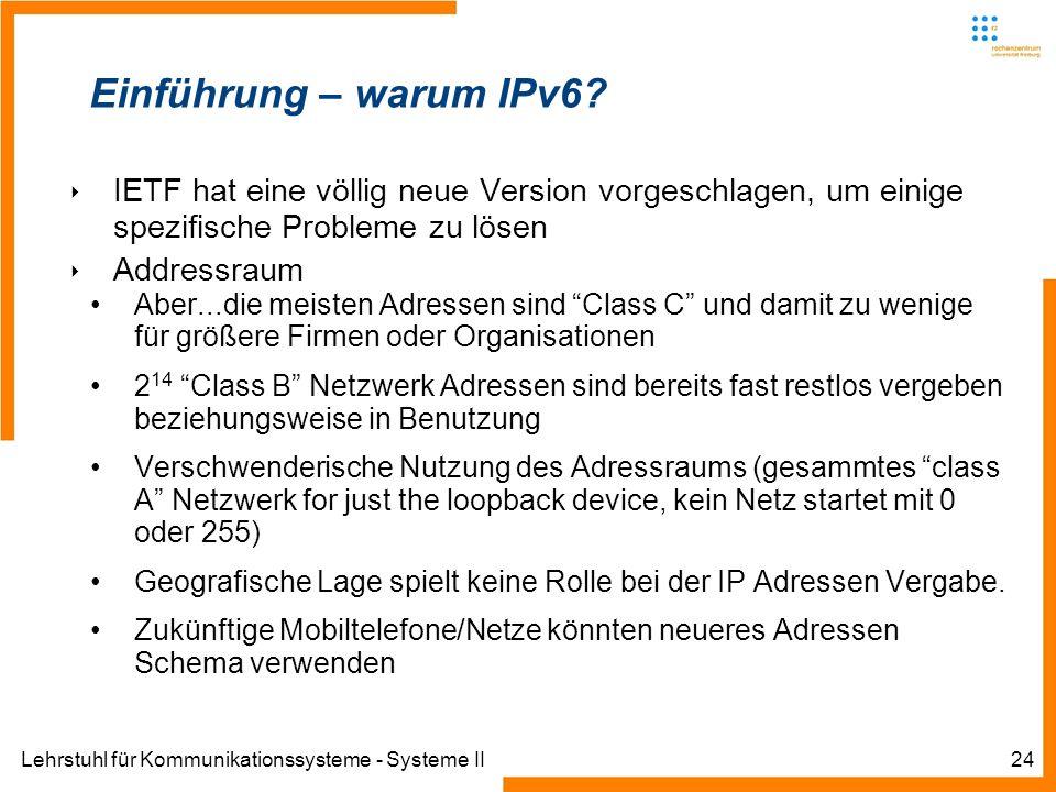 Lehrstuhl für Kommunikationssysteme - Systeme II24 Einführung – warum IPv6? IETF hat eine völlig neue Version vorgeschlagen, um einige spezifische Pro