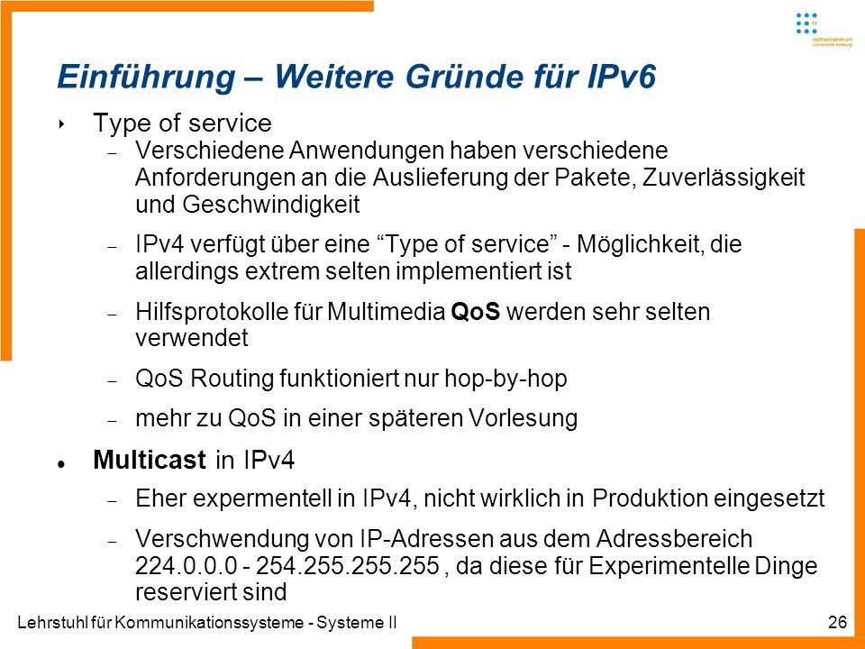 Lehrstuhl für Kommunikationssysteme - Systeme II26 Einführung – Weitere Gründe für IPv6 Type of service Verschiedene Anwendungen haben verschiedene An