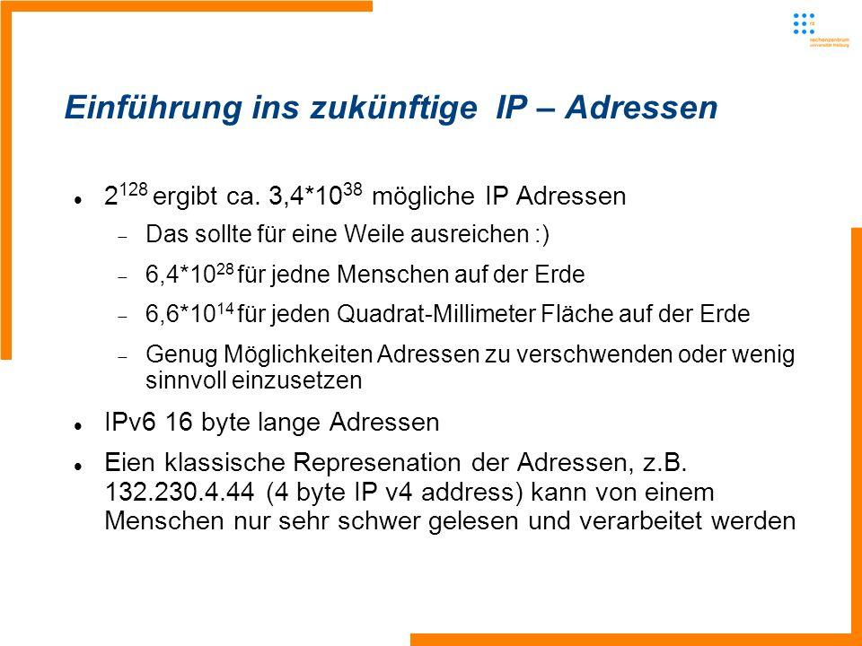 Einführung ins zukünftige IP – Adressen 2 128 ergibt ca. 3,4*10 38 mögliche IP Adressen Das sollte für eine Weile ausreichen :) 6,4*10 28 für jedne Me