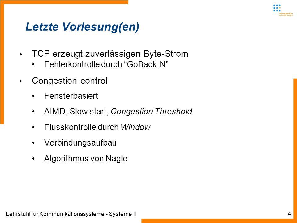 Lehrstuhl für Kommunikationssysteme - Systeme II4 Letzte Vorlesung(en) TCP erzeugt zuverlässigen Byte-Strom Fehlerkontrolle durch GoBack-N Congestion