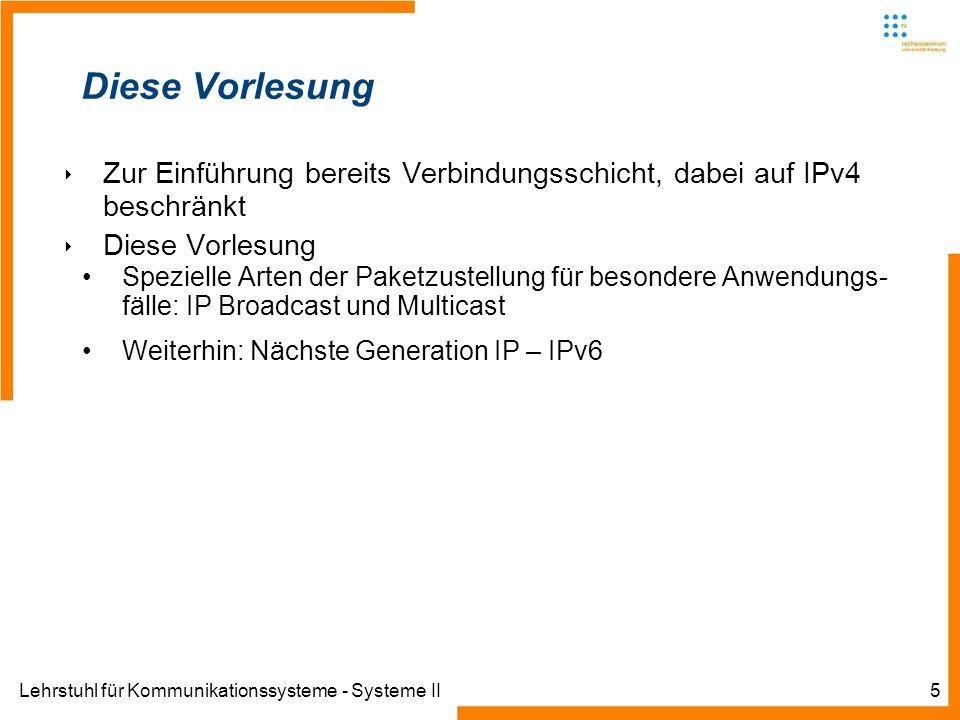 Lehrstuhl für Kommunikationssysteme - Systeme II5 Diese Vorlesung Zur Einführung bereits Verbindungsschicht, dabei auf IPv4 beschränkt Diese Vorlesung