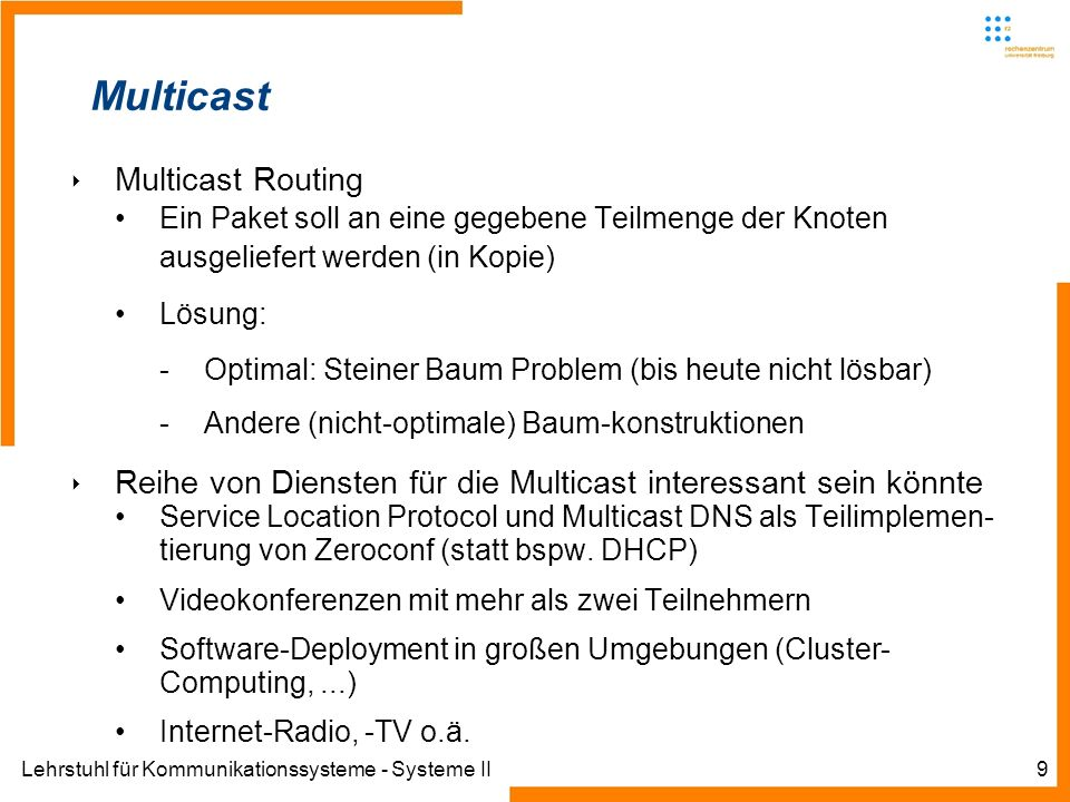 Lehrstuhl für Kommunikationssysteme - Systeme II10 IP Multicast Motivation Übertragung eines Stroms an viele Empfänger Unicast Strom muss mehrfach einzeln übertragen werden Bottleneck am Sender Multicast Strom wird über die Router vervielfältigt Kein Bottleneck mehr Einsparung Bandbreite, Kosten