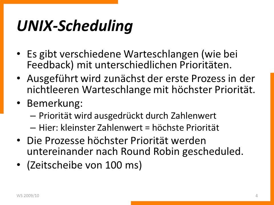 UNIX-Scheduling Es gibt verschiedene Warteschlangen (wie bei Feedback) mit unterschiedlichen Prioritäten. Ausgeführt wird zunächst der erste Prozess i