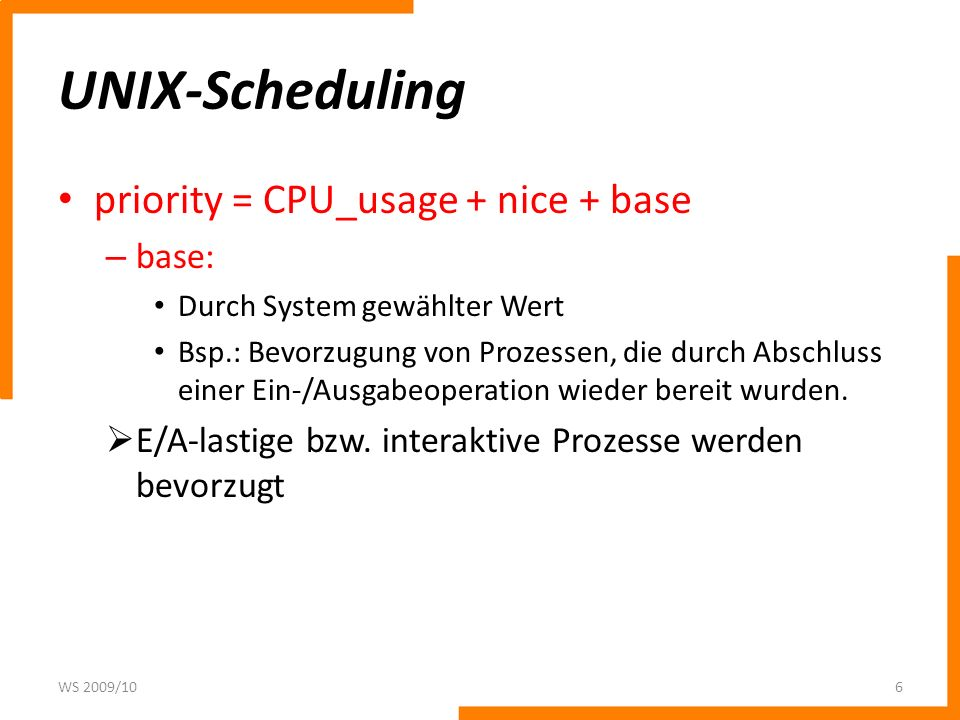 UNIX-Scheduling priority = CPU_usage + nice + base – base: Durch System gewählter Wert Bsp.: Bevorzugung von Prozessen, die durch Abschluss einer Ein-/Ausgabeoperation wieder bereit wurden.