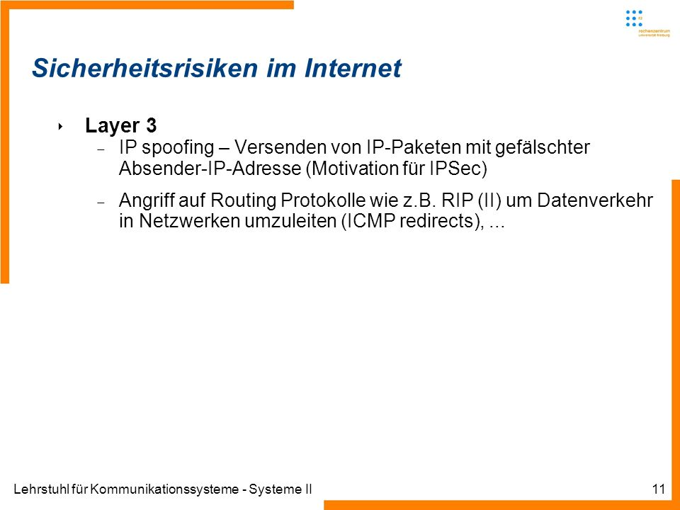 Lehrstuhl für Kommunikationssysteme - Systeme II11 Sicherheitsrisiken im Internet Layer 3 IP spoofing – Versenden von IP-Paketen mit gefälschter Absender-IP-Adresse (Motivation für IPSec) Angriff auf Routing Protokolle wie z.B.