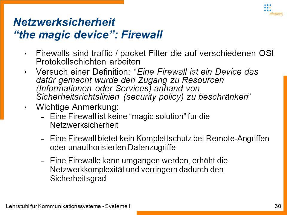 Lehrstuhl für Kommunikationssysteme - Systeme II30 Netzwerksicherheit the magic device: Firewall Firewalls sind traffic / packet Filter die auf verschiedenen OSI Protokollschichten arbeiten Versuch einer Definition: Eine Firewall ist ein Device das dafür gemacht wurde den Zugang zu Resourcen (Informationen oder Services) anhand von Sicherheitsrichtslinien (security policy) zu beschränken Wichtige Anmerkung: Eine Firewall ist keine magic solution für die Netzwerksicherheit Eine Firewall bietet kein Komplettschutz bei Remote-Angriffen oder unauthorisierten Datenzugriffe Eine Firewalle kann umgangen werden, erhöht die Netzwerkkomplexität und verringern dadurch den Sicherheitsgrad