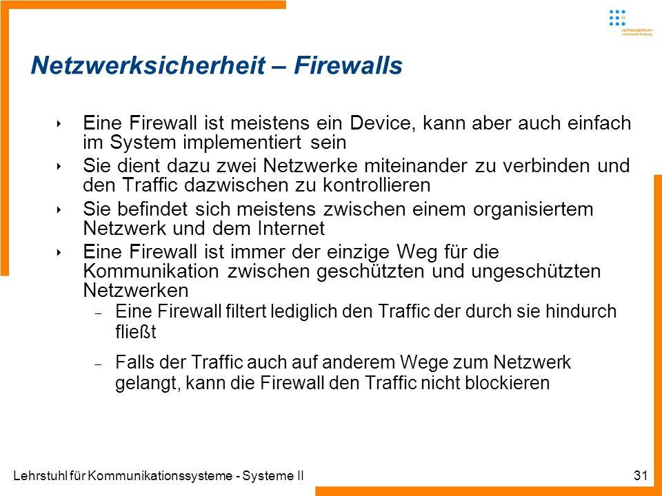 Lehrstuhl für Kommunikationssysteme - Systeme II31 Netzwerksicherheit – Firewalls Eine Firewall ist meistens ein Device, kann aber auch einfach im System implementiert sein Sie dient dazu zwei Netzwerke miteinander zu verbinden und den Traffic dazwischen zu kontrollieren Sie befindet sich meistens zwischen einem organisiertem Netzwerk und dem Internet Eine Firewall ist immer der einzige Weg für die Kommunikation zwischen geschützten und ungeschützten Netzwerken Eine Firewall filtert lediglich den Traffic der durch sie hindurch fließt Falls der Traffic auch auf anderem Wege zum Netzwerk gelangt, kann die Firewall den Traffic nicht blockieren