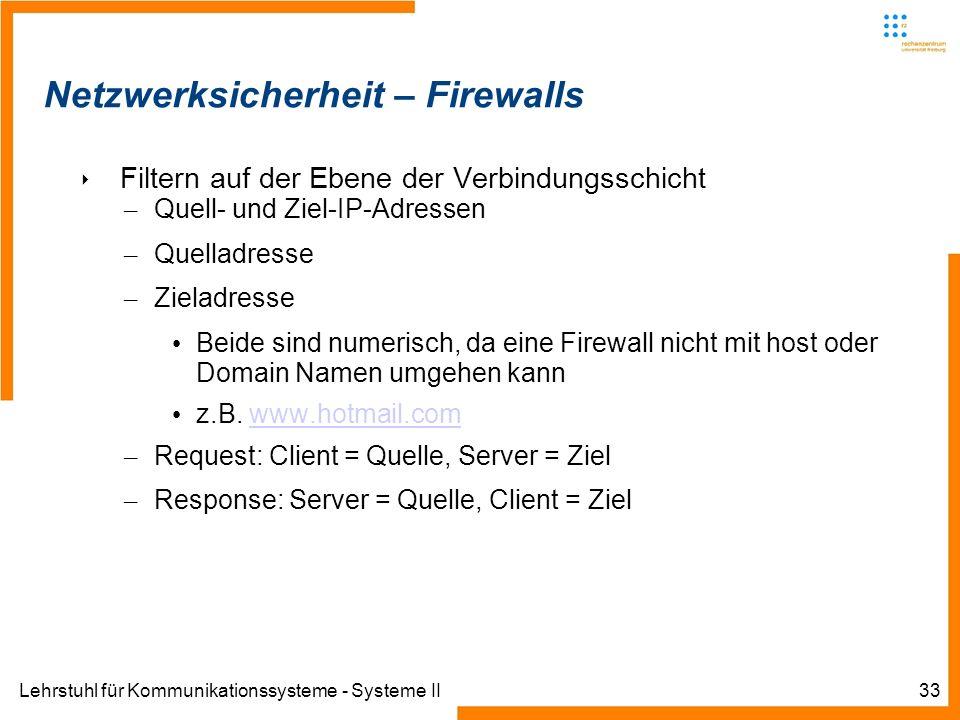 Lehrstuhl für Kommunikationssysteme - Systeme II33 Netzwerksicherheit – Firewalls Filtern auf der Ebene der Verbindungsschicht – Quell- und Ziel-IP-Adressen – Quelladresse – Zieladresse Beide sind numerisch, da eine Firewall nicht mit host oder Domain Namen umgehen kann z.B.