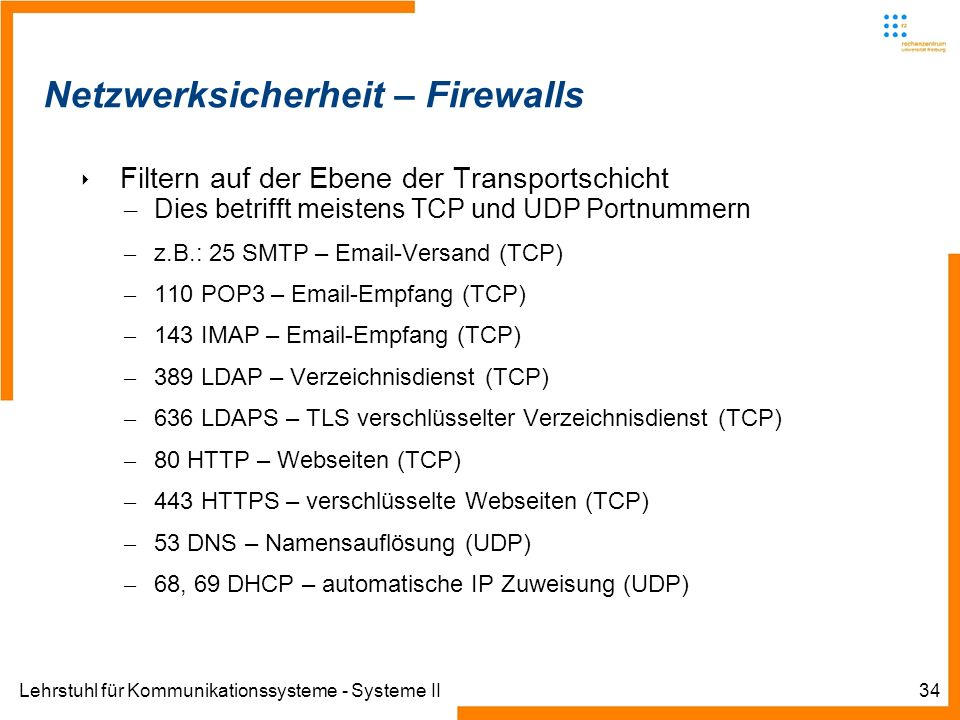 Lehrstuhl für Kommunikationssysteme - Systeme II34 Netzwerksicherheit – Firewalls Filtern auf der Ebene der Transportschicht – Dies betrifft meistens TCP und UDP Portnummern – z.B.: 25 SMTP – Email-Versand (TCP) – 110 POP3 – Email-Empfang (TCP) – 143 IMAP – Email-Empfang (TCP) – 389 LDAP – Verzeichnisdienst (TCP) – 636 LDAPS – TLS verschlüsselter Verzeichnisdienst (TCP) – 80 HTTP – Webseiten (TCP) – 443 HTTPS – verschlüsselte Webseiten (TCP) – 53 DNS – Namensauflösung (UDP) – 68, 69 DHCP – automatische IP Zuweisung (UDP)