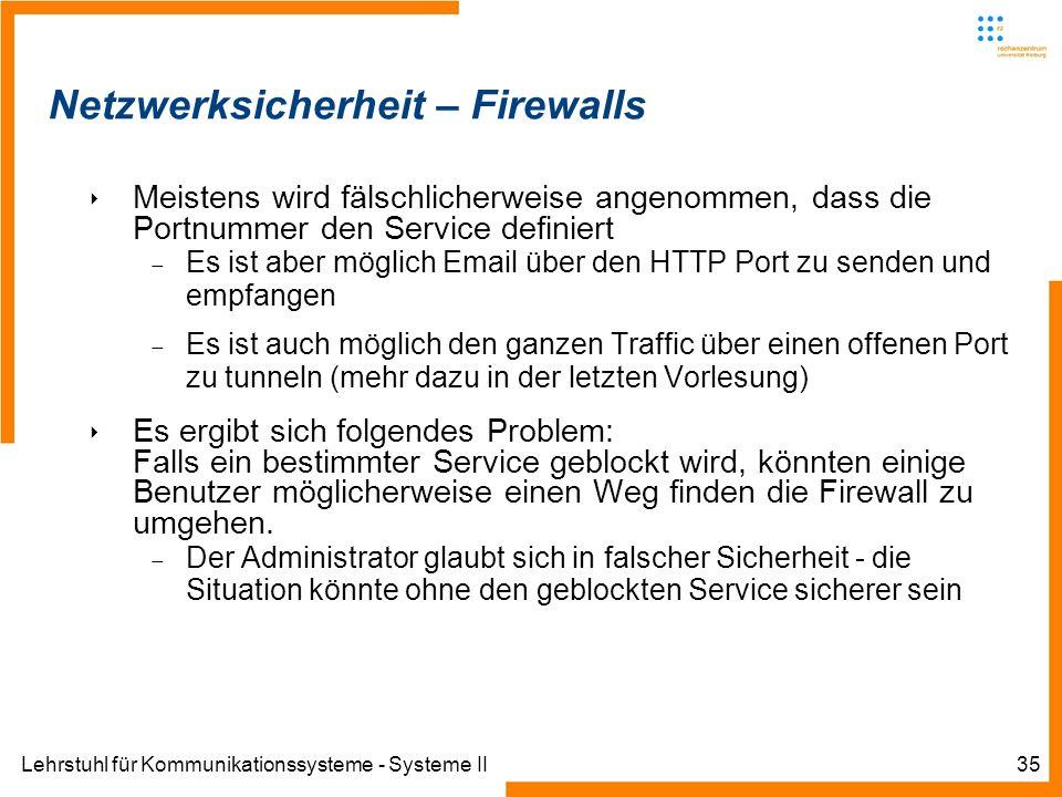 Lehrstuhl für Kommunikationssysteme - Systeme II35 Netzwerksicherheit – Firewalls Meistens wird fälschlicherweise angenommen, dass die Portnummer den Service definiert Es ist aber möglich Email über den HTTP Port zu senden und empfangen Es ist auch möglich den ganzen Traffic über einen offenen Port zu tunneln (mehr dazu in der letzten Vorlesung) Es ergibt sich folgendes Problem: Falls ein bestimmter Service geblockt wird, könnten einige Benutzer möglicherweise einen Weg finden die Firewall zu umgehen.