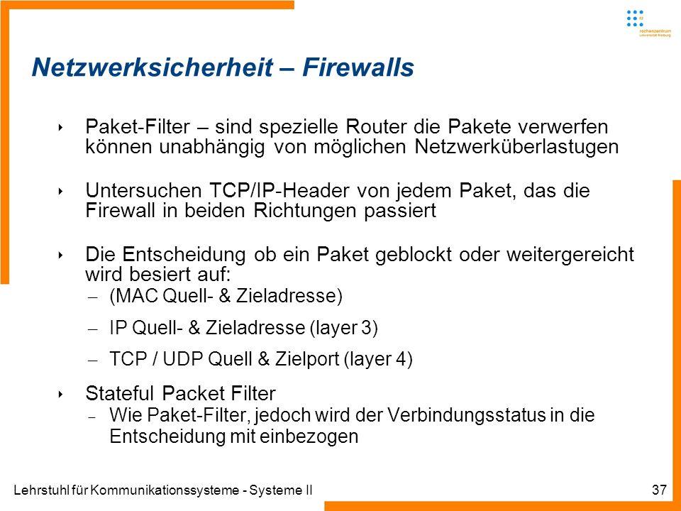 Lehrstuhl für Kommunikationssysteme - Systeme II37 Netzwerksicherheit – Firewalls Paket-Filter – sind spezielle Router die Pakete verwerfen können unabhängig von möglichen Netzwerküberlastugen Untersuchen TCP/IP-Header von jedem Paket, das die Firewall in beiden Richtungen passiert Die Entscheidung ob ein Paket geblockt oder weitergereicht wird besiert auf: – (MAC Quell- & Zieladresse) – IP Quell- & Zieladresse (layer 3) – TCP / UDP Quell & Zielport (layer 4) Stateful Packet Filter Wie Paket-Filter, jedoch wird der Verbindungsstatus in die Entscheidung mit einbezogen