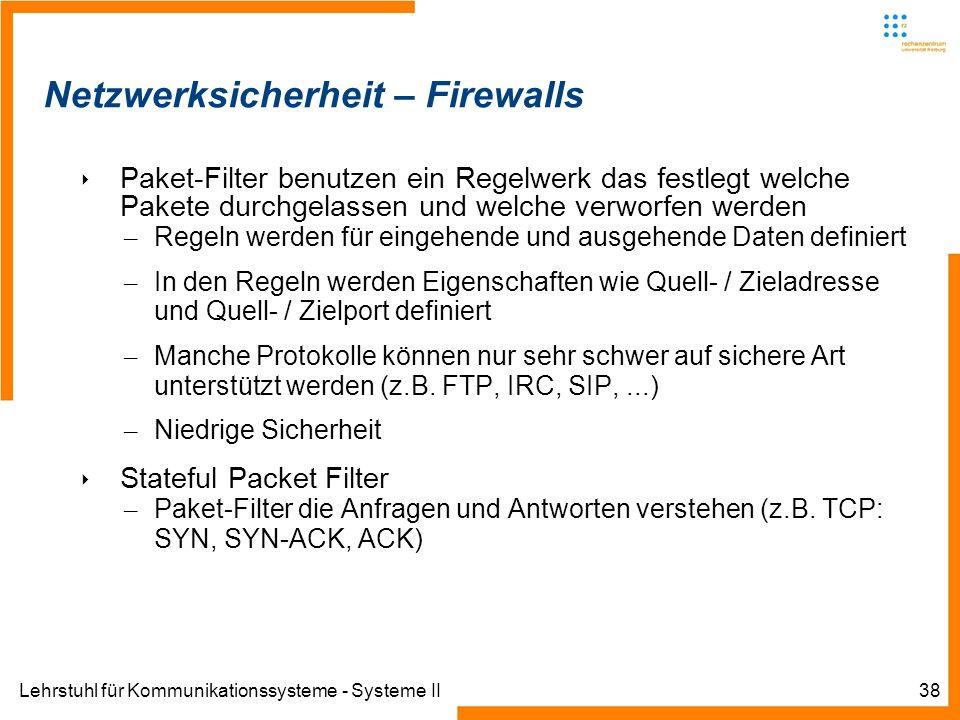Lehrstuhl für Kommunikationssysteme - Systeme II38 Netzwerksicherheit – Firewalls Paket-Filter benutzen ein Regelwerk das festlegt welche Pakete durchgelassen und welche verworfen werden – Regeln werden für eingehende und ausgehende Daten definiert – In den Regeln werden Eigenschaften wie Quell- / Zieladresse und Quell- / Zielport definiert – Manche Protokolle können nur sehr schwer auf sichere Art unterstützt werden (z.B.