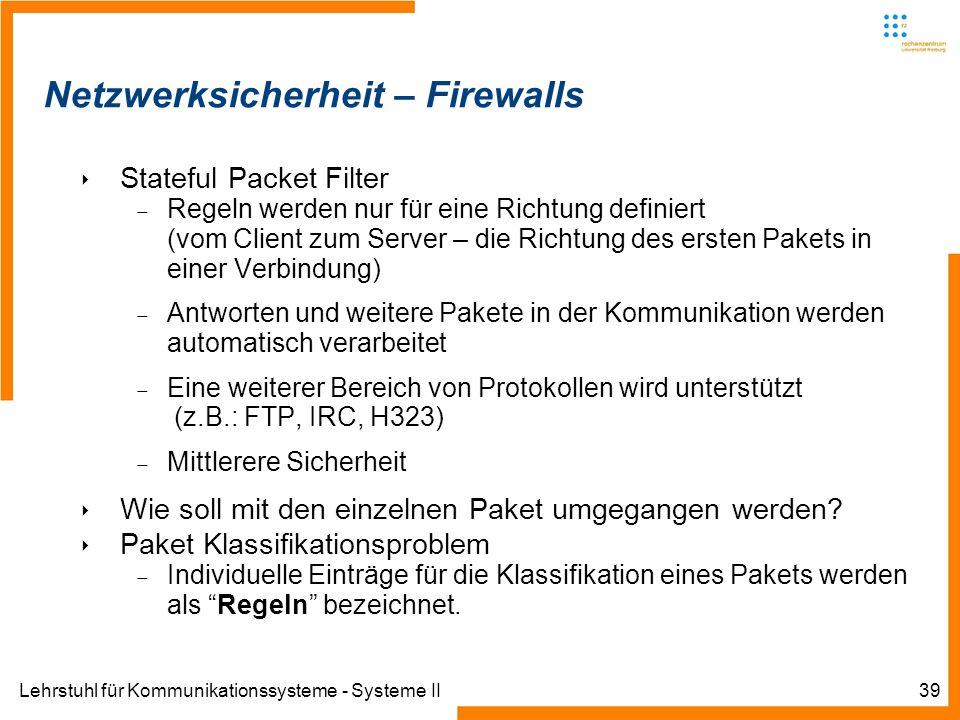 Lehrstuhl für Kommunikationssysteme - Systeme II39 Netzwerksicherheit – Firewalls Stateful Packet Filter Regeln werden nur für eine Richtung definiert (vom Client zum Server – die Richtung des ersten Pakets in einer Verbindung) Antworten und weitere Pakete in der Kommunikation werden automatisch verarbeitet Eine weiterer Bereich von Protokollen wird unterstützt (z.B.: FTP, IRC, H323) Mittlerere Sicherheit Wie soll mit den einzelnen Paket umgegangen werden.