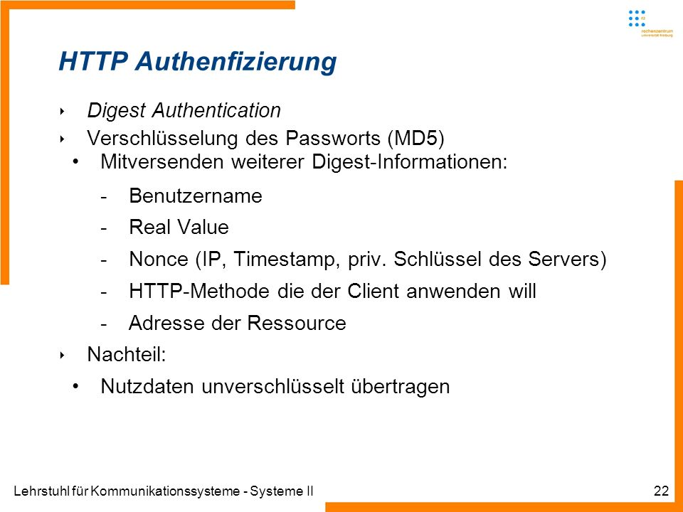 Lehrstuhl für Kommunikationssysteme - Systeme II22 HTTP Authenfizierung Digest Authentication Verschlüsselung des Passworts (MD5) Mitversenden weiterer Digest-Informationen: -Benutzername -Real Value -Nonce (IP, Timestamp, priv.