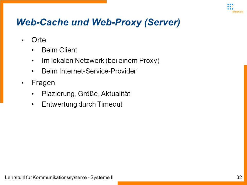 Lehrstuhl für Kommunikationssysteme - Systeme II32 Web-Cache und Web-Proxy (Server) Orte Beim Client Im lokalen Netzwerk (bei einem Proxy) Beim Intern